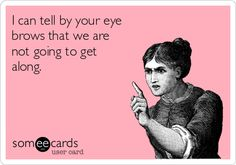 I can tell by your eye brows that we are not going to get along.