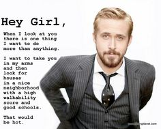 Hey Girl, When I look at you there is this thing I want to do more than anything. I want to take you in my arms and then look for houses in a nice neighborhood with a high walkability score and good schools. That would be hot. - Ryan Gosling