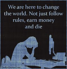 We are here to change the world [for the better]. Not just follow rules, earn money and die.