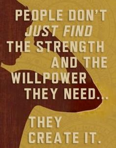 People don't just find the strength and the willpower they need... They create it.