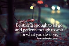 Be strong enough to let go and patient enough to wait - LoveQuotesPlus