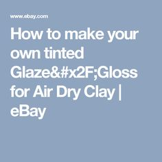 How to make your own tinted Glaze/Gloss for Air Dry Clay | eBay