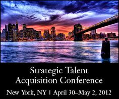 2012 Strategic Talent Acquisition Conference  April 30-May 2, 2012 — New York, New York