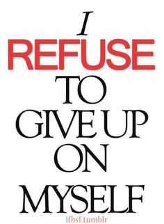 I refuse to give up on myself!