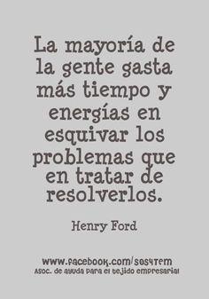 """... """"La mayoría de la gente gasta más tiempo y energías en esquivar los problemas que en tratar de resolverlos"""". Henry Ford."""