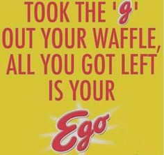 """""""Took the """"G"""" out your waffle all you got left is your ego"""" - Childish Gambino"""