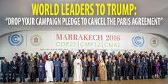 """World Leaders Call on Trump to 'Drop His Campaign Pledge to Cancel the Paris Agreement'. Underscoring the """"climate pariah"""" that the U.S. is expected to become under a President-elect Donald Trump, world leaders concluded the United Nations climate talks on Friday by re-committing to the goals of the Paris accord and vowing to take swift action to reduce global emissions."""