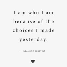 I am who I am because of the choices I made yesterday. - Eleanor Roosevelt