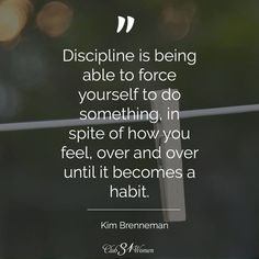 Discipline is being able to force yourself to do something, in spite of how you feel, over and over until it becomes a habit. -Kim Brenneman