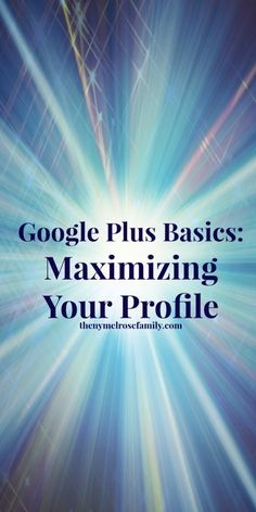 Google Plus Basics: Maximizing Your Profile - includes video tutorial to show you exactly how to do it