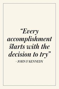 """""""Every accomplishment starts with the decision to try."""" - John F. Kennedy"""