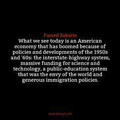 """What we see today is an American economy that has boomed because of policies and developments of the 1950s and '60s: the interstate-highway system, massive funding for science and technology, a public-education system that was the envy of the world and generous immigration policies."", Fareed Zakaria"