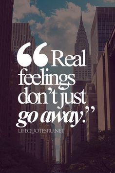 Real feelings don't just go away.