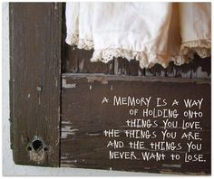 A Memory is A way of holding onto things you love, the things you are, and the things you never want to lose. <3