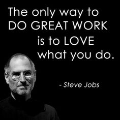 The only way to do great work is to love what you do - Steve Jobs