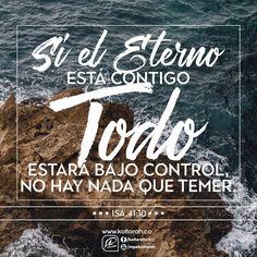 «Así que no temas, porque yo estoy contigo; no te angusties, porque yo soy tu Dios. Te fortaleceré y te ayudaré; te sostendré con mi diestra victoriosa». (Isa.41:10). Si el Eterno está contigo, todo estará bajo control. No hay nada que temer.