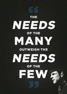The needs of the many outweighs the need of the few