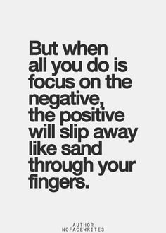 But when all you do is focus on the negative, the positive will slip away like sand through your fingers.