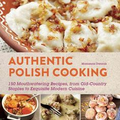 Authentic Polish Cooking: 120 Mouthwatering Recipes, from Old-Country Staples to Exquisite Modern Cuisine