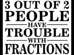 3 OUT OF 2 PEOPLE HAVE TROUBLE WITH FRACTIONS (this is me )