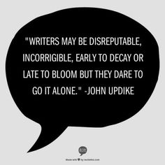 """Writers may be disreputable, incorrigible, early to decay or late to bloom but they dare to go it alone."" - John Updike #quotes #writing *"