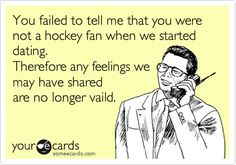 You failed to tell me that you were not a hockey fan when we started dating. Therefore, any feelings we may have shared are no longer vaild.
