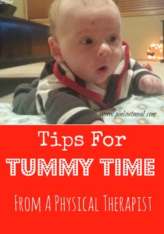 Tips for tummy time from a physical therapist - start baby's tummy time right away with baby on your chest. Get down on the floor with baby and put mirrors, books and toys in baby's line of sight. You can put baby on a pillow at first so he can better see the objects.