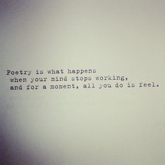 Poetry is what happens when your mind stops working, and for a moment, all you do is feel. ♥