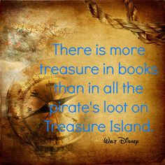 """There is more treasure in books than in all the pirate's loot on Treasure Island."" ~ Walt Disney"