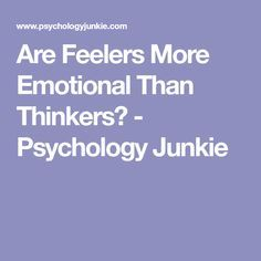 Are Feelers More Emotional Than Thinkers? - Psychology Junkie