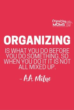 Organizing is what you do before you do something, so when you do it it is not all mixed up. - A.A. Milne