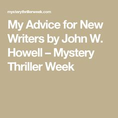 My Advice for New Writers by John W. Howell – Mystery Thriller Week