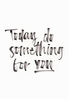 """Today do something for you."""