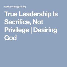 True Leadership Is Sacrifice, Not Privilege | Desiring God