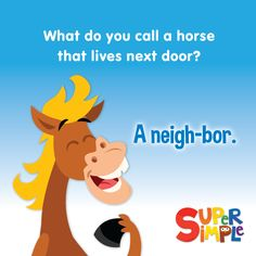 Q. What do you call a horse that lives next door? A. A neigh-bor.