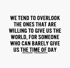 We tend to overlook the ones that are willing to give us the world, for someone who can barely give us the time of day.