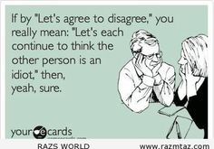 """IF BY """"LET'S AGREE TO DISAGREE"""" YOU REALLY MEAN ... - http://www.razmtaz.com/if-by-lets-agree-to-disagree-you-really-mean/"""