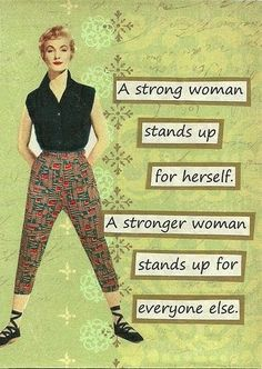 A strong woman stands up for herself.  A stronger woman stands up for everyone else!