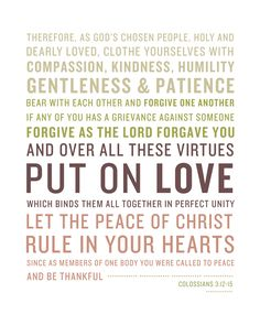 colossians-3-12-15 Clothe Yourselves With Compassion, Kindness, Humility, Gentleness & Patience… Bear With Each Other And Forgive One Another If Any Of You Has A Grievance Against Someone Forgive As The Lord Forgave You… And Over All These Virtues Put On Love Which Binds Them All Together In Perfect Unity…