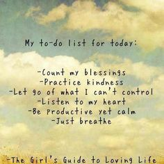 My to-do list for today: Count my blessings Practice kindness Let go of what I can't control Listen to my heart Be productive yet calm Just breathe The girl's guide to loving life Life Quotes Love, Great Quotes, Quotes To Live By, Today Quotes, Wisdom Quotes, Amazing Quotes, Just Breathe Quotes, Peace Of Mind Quotes, Ptsd Quotes