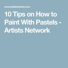 10 Tips on How to Paint With Pastels - Artists Network