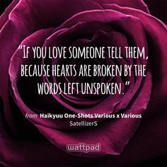 """""""If you love someone tell them, because hearts are broken by the words left unspoken."""" - from Haikyuu One-Shots Various x Various (on Wattpad) https://www.wattpad.com/239333029?utm_source=ios&utm_medium=pinterest&utm_content=share_quote&wp_page=quote&wp_uname=starlight971&wp_originator=XyHXyZPcJfPs66wNMrI8CCTmEhCQWvtcC4usZZQUonVeMOasrd33q9c1Ovnj%2BWimos0iEndkcPY2%2FHPi5OzdHATx6ESYlTVrKL8AxHOTBlrPXYEnG93%2BNG3HOObV6kww #quote #wattpad"""