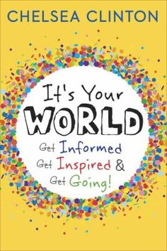 It's your world : get informed, get inspired & get going! Come to Children's Department to check out a copy of Chelsea Clinton's new book!!