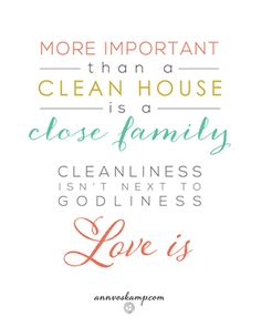 """yes'm... need it gently stamped on my forehead, painted on a sticky wall here right about now -- just the relief of this:  """"More important than a clean house is a close family. Cleanliness isn't next to godliness. Love is."""""""