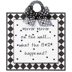 """Mirror, Mirror Sign.  This sign sends a message you can learn something from. """"Mirror Mirror on the wall... What the @#%* happened?"""" Sign measures 8"""" high x 8"""" wide. Handcrafted in the USA."""