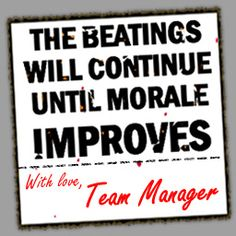 The beatings will continue until morale improves.  Love!