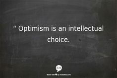 consider this:  optimism is an intellectual choice
