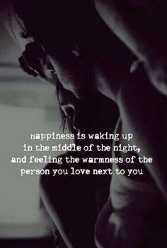 happiness is waking up in the middle of the night and feeling the warmth of the person you love next to you.