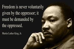 Freedom is never voluntarily given by the oppressor; it must be demanded by the oppressed. – Martin...