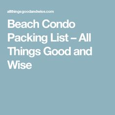 Beach Condo Packing List – All Things Good and Wise